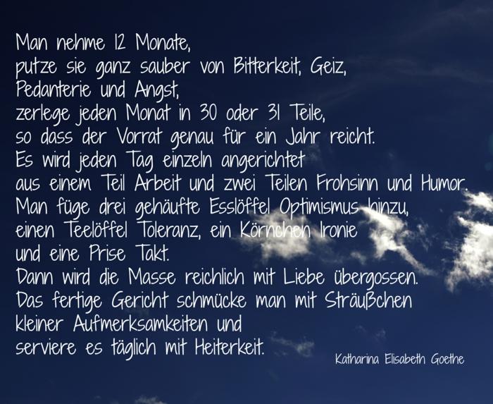 Silvester Sprüche: Rezept für das neue Jahr von Katharina Elisabeth Goethe - Man nehme 12 Monate, putze sie ganz sauber von Bitterkeit, Geiz, Pedanterie und Angst, zerlege jeden Monat in 30 oder 31 Tage