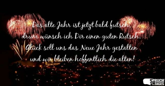 Das alte Jahr ist jetzt bald futsch, drum wünsch ich Dir einen guten Rutsch. Glück soll uns das neue Jahr gestalten und wir bleiben hoffentlich die alten